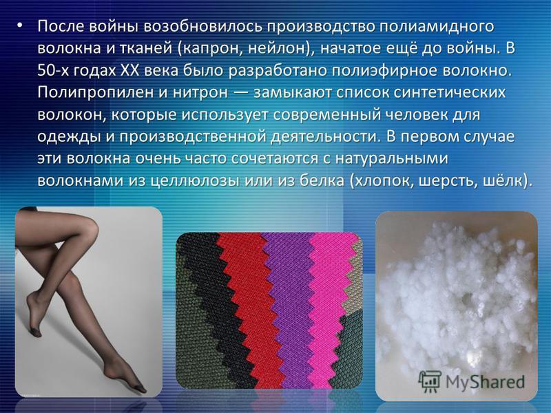 После войны возобновилось производство полиамидного волокна и тканей (капрон, нейлон), начатое ещё до войны. В 50-х годах XX века было разработано полиэфирное волокно. Полипропилен и нитрон замыкают список синтетических волокон, которые использует со