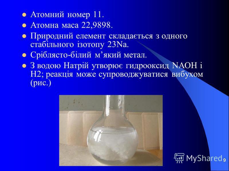 9 Атомний номер 11. Атомна маса 22,9898. Природний елемент складається з одного стабільного ізотопу 23Na. Сріблясто-білий мякий метал. З водою Натрій утворює гидрооксид NAOH і H2; реакція може супроводжуватися вибухом (рис.)