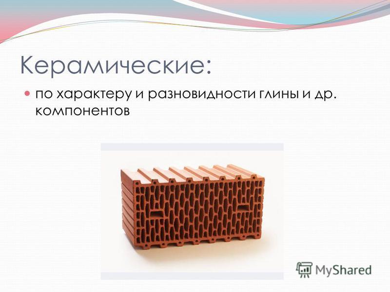 Керамические: по характеру и разновидности глины и др. компонентов