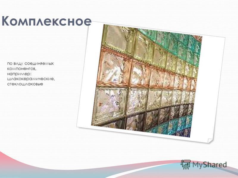 Комплексное по виду соединяемых компонентов, например: шлаков керамические, стекло шлаковые