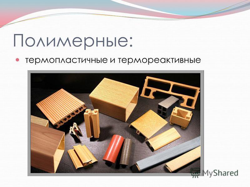 Полимерные: термопластичные и термореактивные