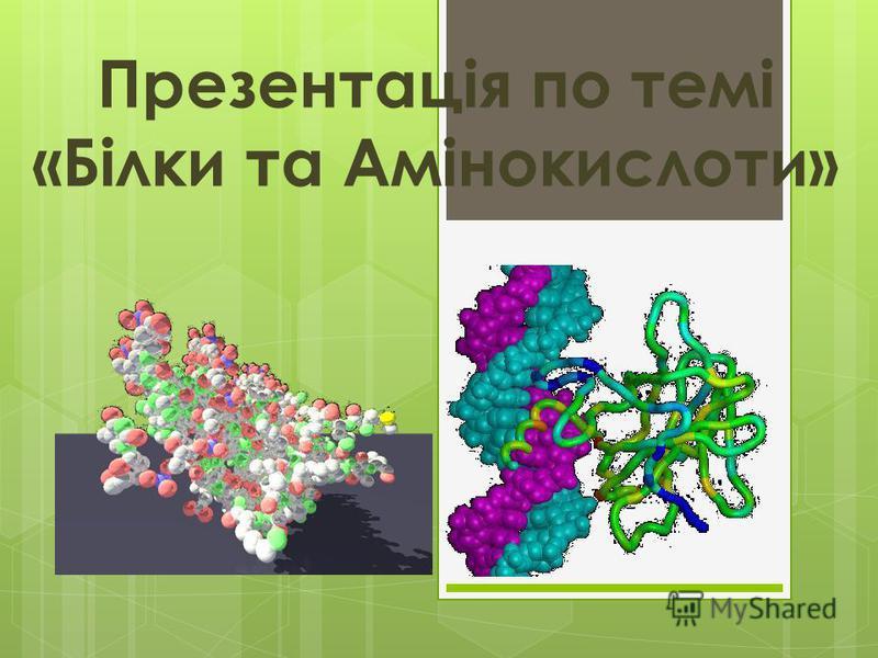 Презентація по темі «Білки та Амінокислоти»