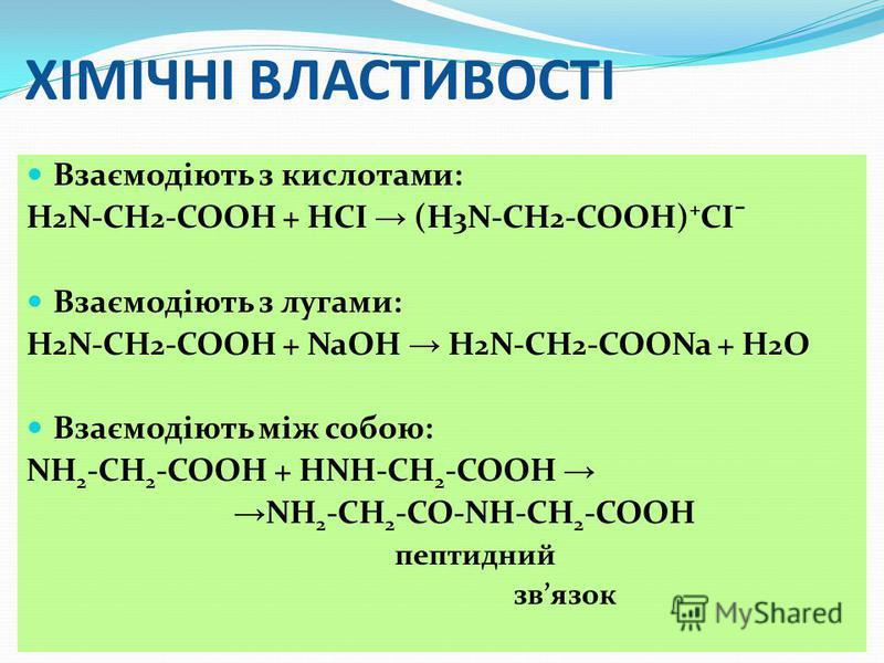 ХІМІЧНІ ВЛАСТИВОСТІ Взаємодіють з кислотами: Н 2 N-СН 2 -СООН + НСІ (Н 3 N-СН 2 -СООН)СІ¯ Взаємодіють з лугами: Н 2 N-СН 2 -СООН + NaОН Н 2 N-СН 2 -СООNa + H 2 O Взаємодіють між собою: NH 2 -CH 2 -COOH + НNH-CH 2 -COOH NH 2 -CH 2 -CO-NH-CH 2 -COOH пе