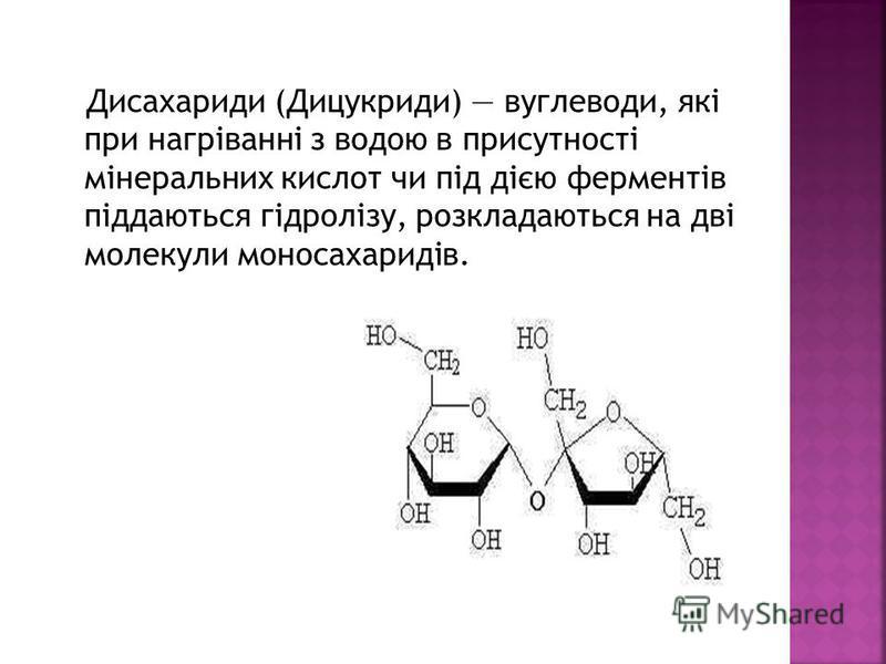 Дисахариди (Дицукриди) вуглеводи, які при нагріванні з водою в присутності мінеральних кислот чи під дією ферментів піддаються гідролізу, розкладаються на дві молекули моносахаридів.