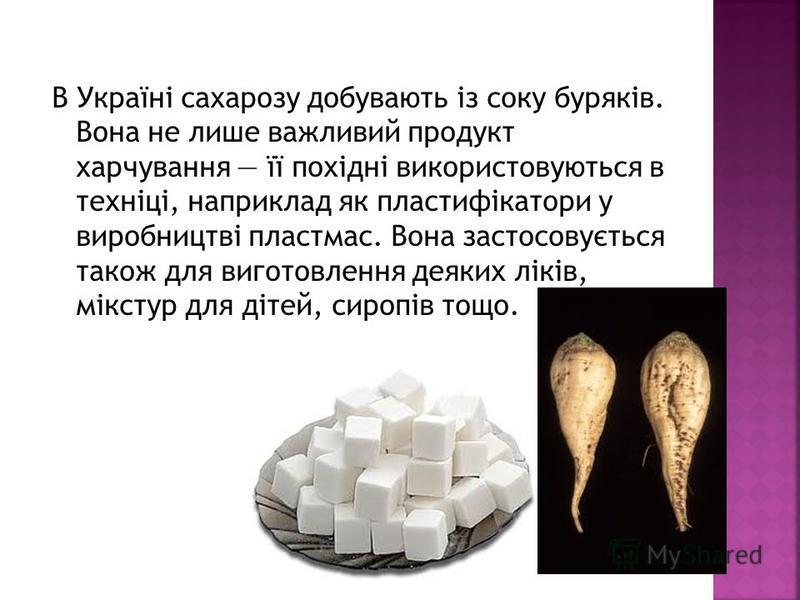 В Україні сахарозу добувають із соку буряків. Вона не лише важливий продукт харчування її похідні використовуються в техніці, наприклад як пластифікатори у виробництві пластмас. Вона застосовується також для виготовлення деяких ліків, мікстур для діт