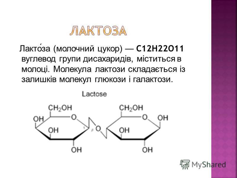 Лактоза (молочний цукор) C12H22O11 вуглевод групи дисахаридів, міститься в молоці. Молекула лактози складається із залишків молекул глюкози і галактози.