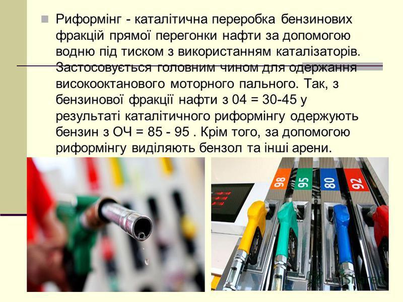 Риформінг - каталітична переробка бензинових фракцій прямої перегонки нафти за допомогою водню під тиском з використанням каталізаторів. Застосовується головним чином для одержання високооктанового моторного пального. Так, з бензинової фракції нафти