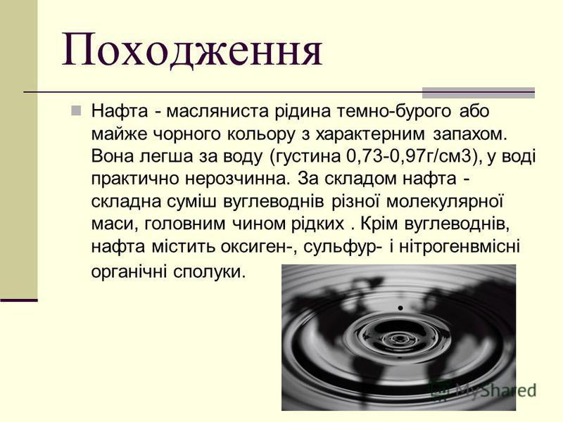Походження Нафта - масляниста рідина темно-бурого або майже чорного кольору з характерним запахом. Вона легша за воду (густина 0,73-0,97г/см3), у воді практично нерозчинна. За складом нафта - складна суміш вуглеводнів різної молекулярної маси, головн