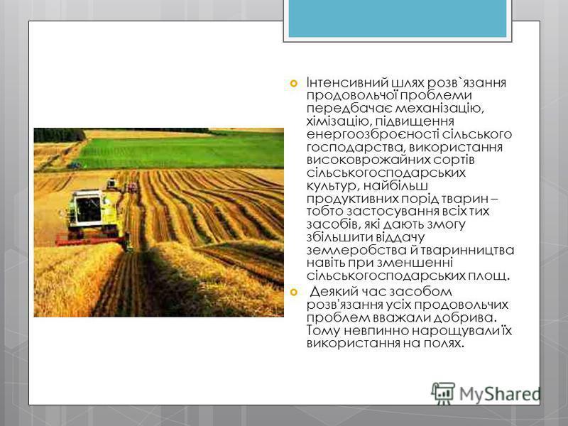 Інтенсивний шлях розв`язання продовольчої проблеми передбачає механізацію, хімізацію, підвищення енергоозброєності сільського господарства, використання високоврожайних сортів сільськогосподарських культур, найбільш продуктивних порід тварин – тобто