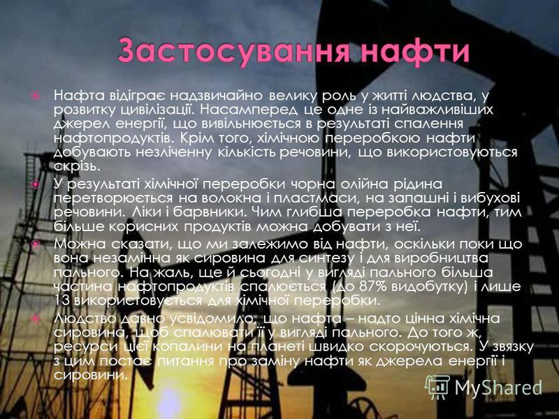 Нафта відіграє надзвичайно велику роль у житті людства, у розвитку цивілізації. Насамперед це одне із найважливіших джерел енергії, що вивільнюється в результаті спалення нафтопродуктів. Крім того, хімічною переробкою нафти добувають незліченну кільк