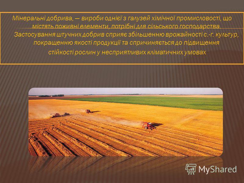 Мінеральні добрива, вироби однієї з галузей хімічної промисловості, що містять поживні елементи, потрібні для сільського господарства. Застосування штучних добрив сприяє збільшенню врожайності с.-г. культур, покращенню якості продукції та спричиняєть