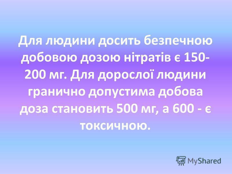 Для людини досить безпечною добовою дозою нітратів є 150- 200 мг. Для дорослої людини гранично допустима добова доза становить 500 мг, а 600 - є токсичною.
