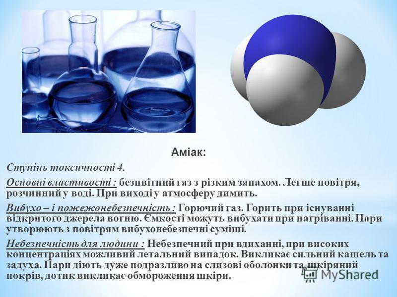 Аміак: Ступінь токсичності 4. Основні властивості : безцвітний газ з різким запахом. Легше повітря, розчинний у воді. При виході у атмосферу димить. Вибухо – і пожежонебезпечність : Горючий газ. Горить при існуванні відкритого джерела вогню. Ємкості