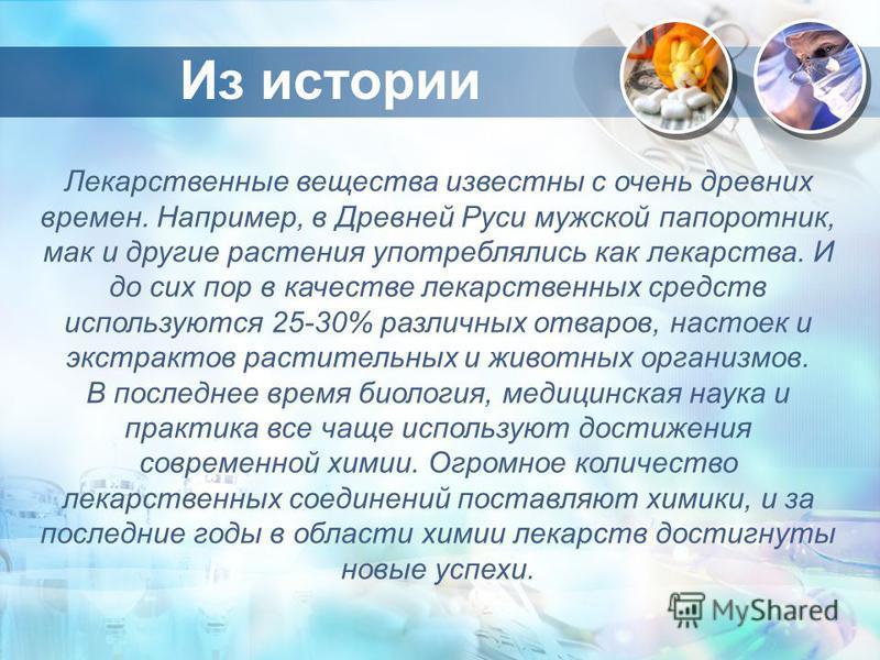 Из истории Лекарственные вещества известны с очень древних времен. Например, в Древней Руси мужской папоротник, мак и другие растения употреблялись как лекарства. И до сих пор в качестве лекарственных средств используются 25-30% различных отваров, на