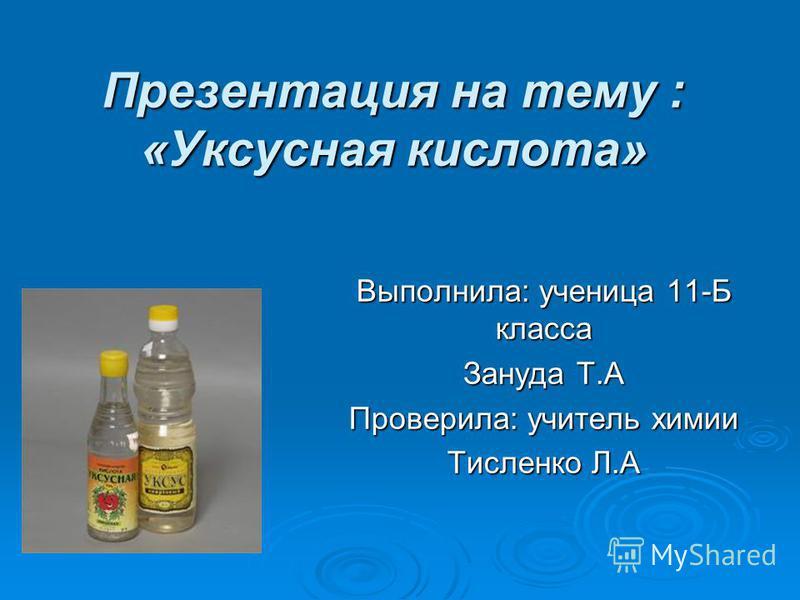 Презентация на тему : «Уксусная кислота» Выполнила: ученица 11-Б класса Зануда Т.А Проверила: учитель химии Тисленко Л.А