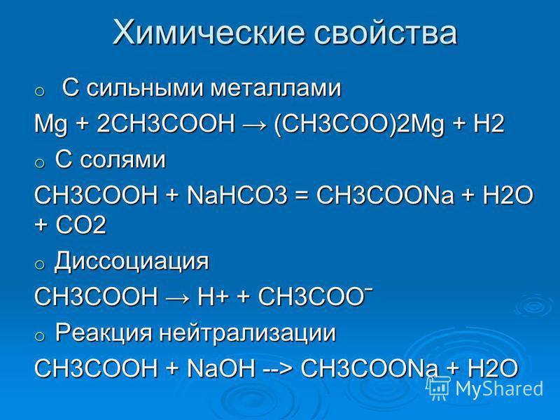 Химические свойства o С сильными металлами Mg + 2CH3COOH (CH3COO)2Mg + H2 o С солями CH3COOH + NaHCO3 = CH3COONa + H2O + CO2 o Диссоциация СН3СООН Н+ + СН3СООˉ o Реакция нейтрализации CH3COOH + NaOH --> CH3COONa + H2О