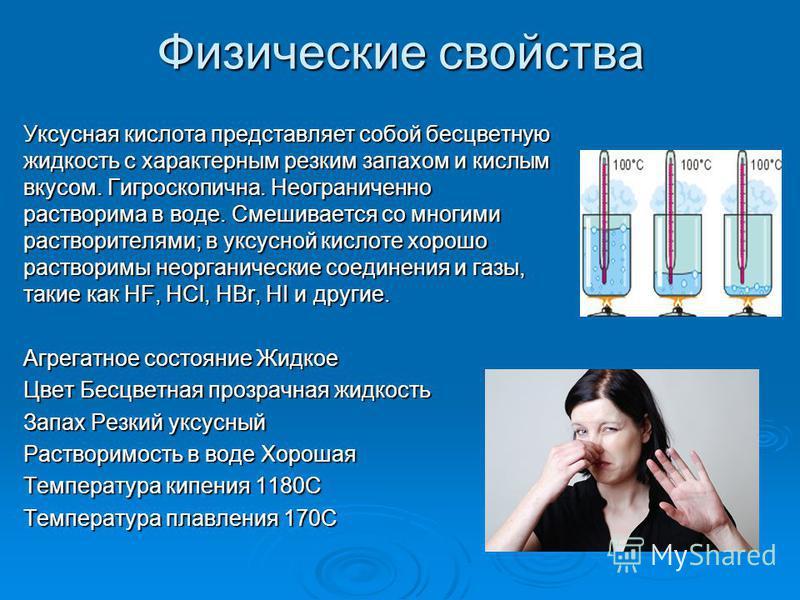 Физические свойства Уксусная кислота представляет собой бесцветную жидкость с характерным резким запахом и кислым вкусом. Гигроскопична. Неограниченно растворима в воде. Смешивается со многими растворителями; в уксусной кислоте хорошо растворимы неор
