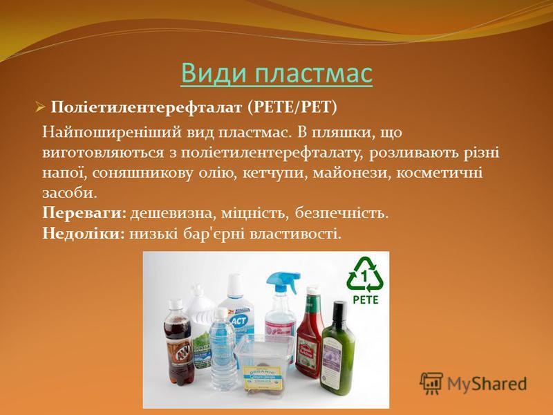 Види пластмас Поліетилентерефталат (PETE/PET) Найпоширеніший вид пластмас. В пляшки, що виготовляються з поліетилентерефталату, розливають різні напої, соняшникову олію, кетчупи, майонези, косметичні засоби. Переваги: дешевизна, міцність, безпечність