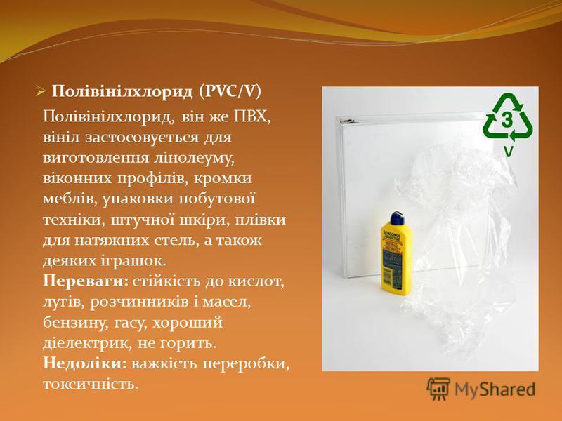 Полівінілхлорид (PVC/V) Полівінілхлорид, він же ПВХ, вініл застосовується для виготовлення лінолеуму, віконних профілів, кромки меблів, упаковки побутової техніки, штучної шкіри, плівки для натяжних стель, а також деяких іграшок. Переваги: стійкість