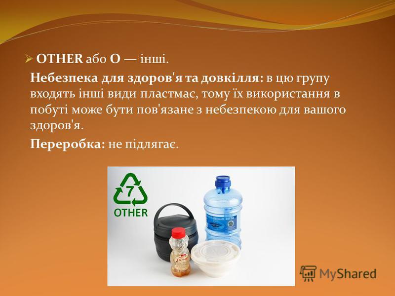 OTHER або О інші. Небезпека для здоров'я та довкілля: в цю групу входять інші види пластмас, тому їх використання в побуті може бути пов'язане з небезпекою для вашого здоров'я. Переробка: не підлягає.