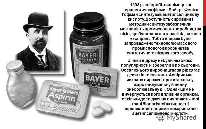1893 р. співробітник німецької терапевтичної фірми «Байєр» Фелікс Гофман синтезував ацетилсаліцилову кислоту. Доступність сировини і методики синтезу забезпечили можливість промислового виробництва ліків, що були запатентовані під назвою «аспірин». Т