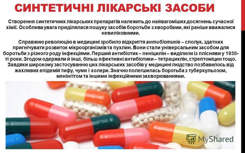СИНТЕТИЧНІ ЛІКАРСЬКІ ЗАСОБИ Створення синтетичних лікарських препаратів належить до найвагоміших досягнень сучасної хімії. Особлива увага приділялася пошуку засобів боротьби з хворобами, які раніше вважалися невиліковними. Справжню революцію в медици