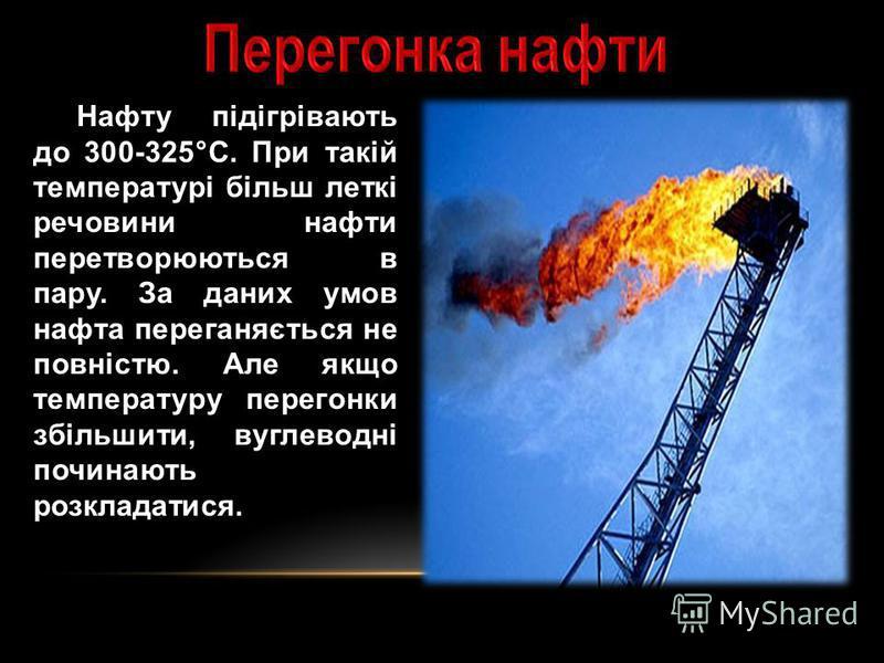 Нафту підігрівають до 300-325°C. При такій температурі більш леткі речовини нафти перетворюються в пару. За даних умов нафта переганяється не повністю. Але якщо температуру перегонки збільшити, вуглеводні починають розкладатися.
