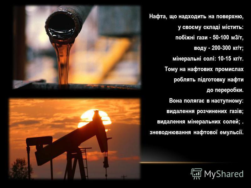 Нафта, що надходить на поверхню, у своєму складі містить: побіжні гази - 50-100 м3/т, воду - 200-300 кг/т; мінеральні солі: 10-15 кг/т. Тому на нафтових промислах роблять підготовку нафти до переробки. Вона полягає в наступному: видалення розчинених