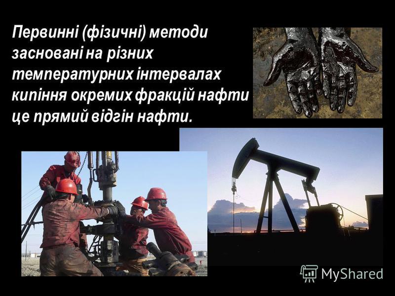 Первинні (фізичні) методи засновані на різних температурних інтервалах кипіння окремих фракцій нафти - це прямий відгін нафти.