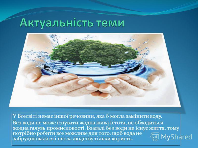 У Всесвіті немає іншої речовини, яка б могла замінити воду. Без води не може існувати жодна жива істота, не обходиться жодна галузь промисловості. Взагалі без води не існує життя, тому потрібно робити все можливе для того, щоб вода не забруднювалася