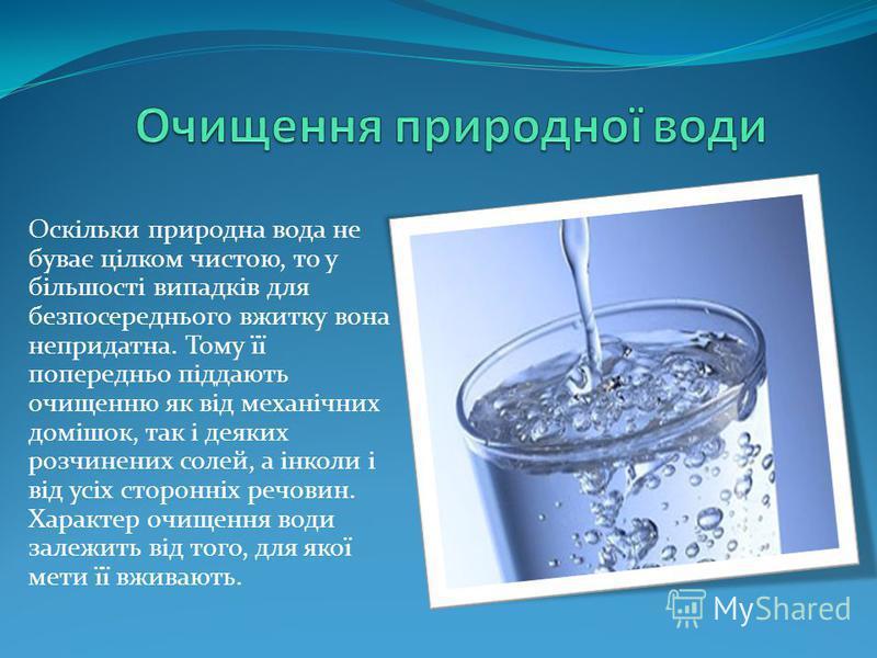 Оскільки природна вода не буває цілком чистою, то у більшості випадків для безпосереднього вжитку вона непридатна. Тому її попередньо піддають очищенню як від механічних домішок, так і деяких розчинених солей, а інколи і від усіх сторонніх речовин. Х