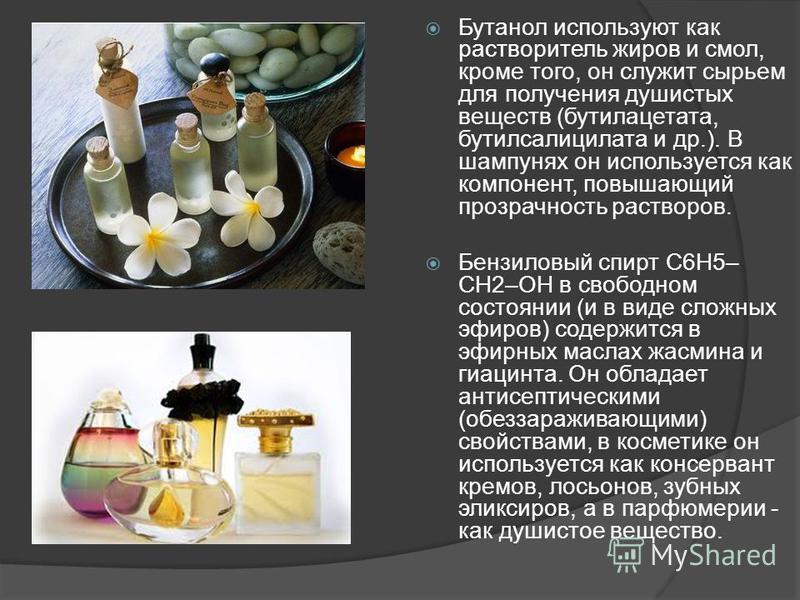 Бутанол используют как растворитель жиров и смол, кроме того, он служит сырьем для получения душистых веществ (бутилацетата, бутилсалицилата и др.). В шампунях он используется как компонент, повышающий прозрачность растворов. Бензилновый спирт С6Н5–