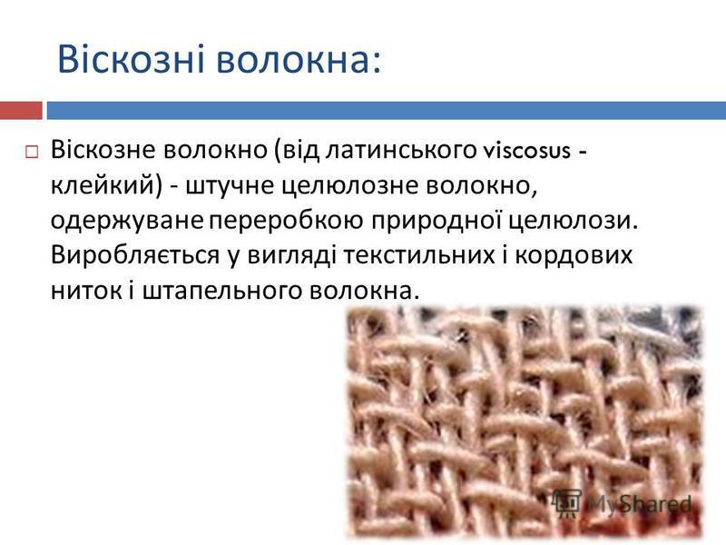 Віскозні волокна : Віскозне волокно ( від латинського viscosus - клейкий ) - штучне целюлозне волокно, одержуване переробкою природної целюлози. Виробляється у вигляді текстильних і кордових ниток і штапельного волокна.