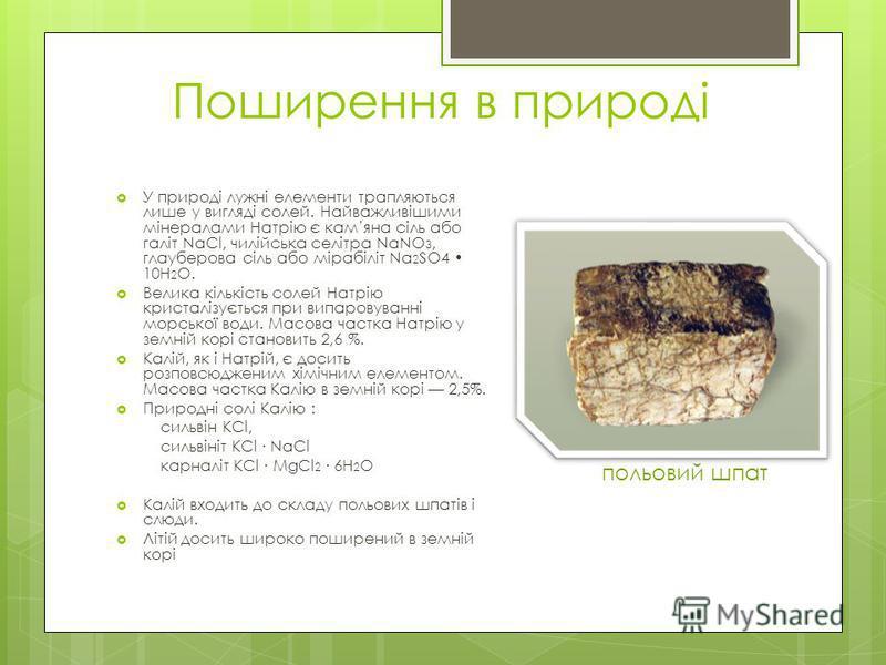Поширення в природі У природі лужні елементи трапляються лише у вигляді солей. Найважливішими мінералами Натрію є камяна сіль або галіт NaCl, чилійська селітра NaNO 3, глауберова сіль або мірабіліт Na 2 SO4 10H 2 O. Велика кількість солей Натрію крис
