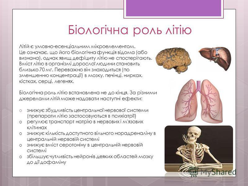 Біологічна роль літію Літій є умовно-есенціальним мікроелементом. Це означає, що його біологічна функція відома (або визнана), однак явищ дефіциту літію не спостерігають. Вміст літію в організмі дорослої людини становить близько 70 мг. Переважно він
