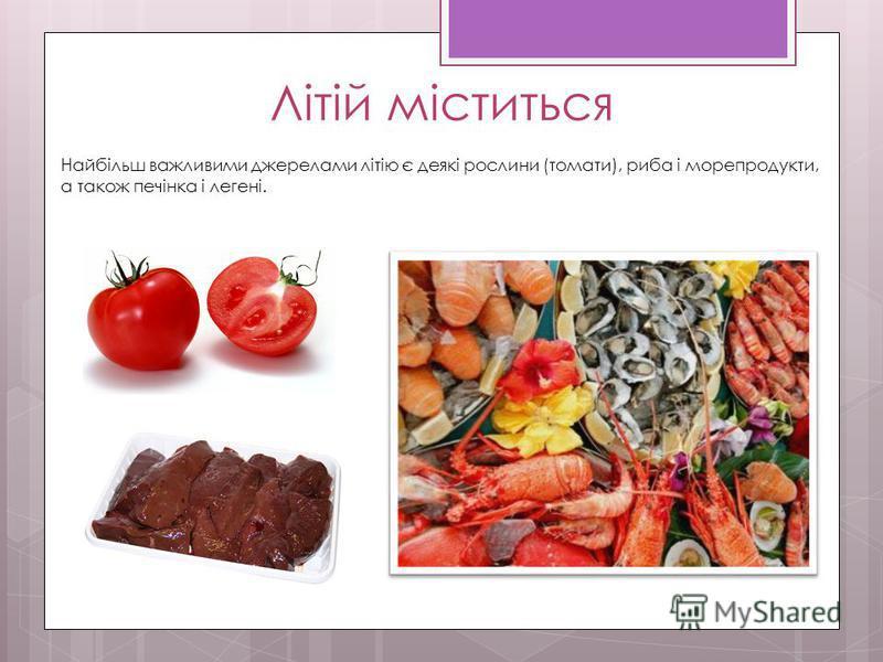 Літій міститься Найбільш важливими джерелами літію є деякі рослини (томати), риба і морепродукти, а також печінка і легені.