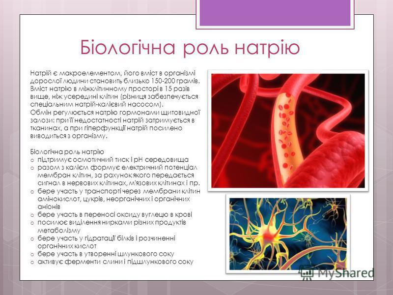 Біологічна роль натрію Натрій є макроелементом, його вміст в організмі дорослої людини становить близько 150-200 грамів. Вміст натрію в міжклітинному просторі в 15 разів вище, ніж усередині клітин (різниця забезпечується спеціальним натрій-калієвий н