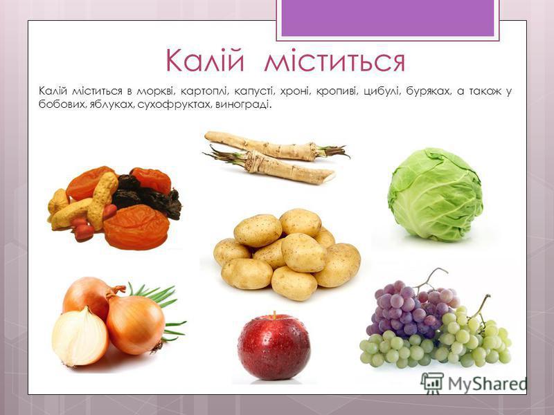 Калій міститься Калій міститься в моркві, картоплі, капусті, хроні, кропиві, цибулі, буряках, а також у бобових, яблуках, сухофруктах, винограді.
