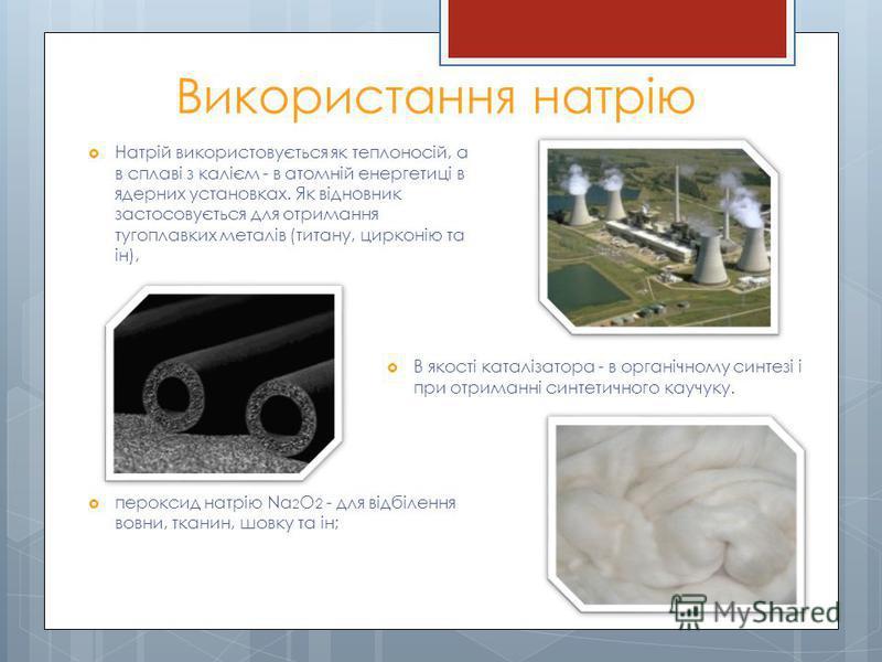 Використання натрію Натрій використовується як теплоносій, а в сплаві з калієм - в атомній енергетиці в ядерних установках. Як відновник застосовується для отримання тугоплавких металів (титану, цирконію та ін), пероксид натрію Na 2 O 2 - для відбіле