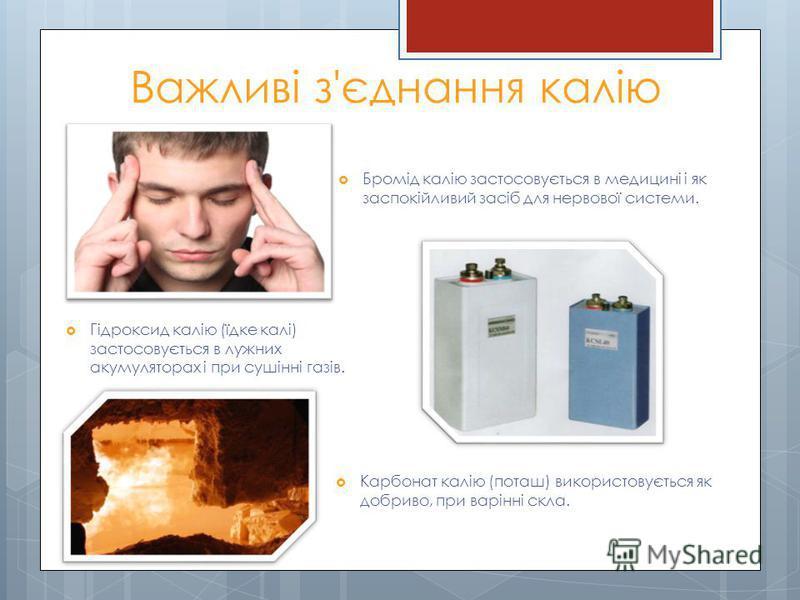 Важливі з'єднання калію Бромід калію застосовується в медицині і як заспокійливий засіб для нервової системи. Гідроксид калію (їдке калі) застосовується в лужних акумуляторах і при сушінні газів. Карбонат калію (поташ) використовується як добриво, пр
