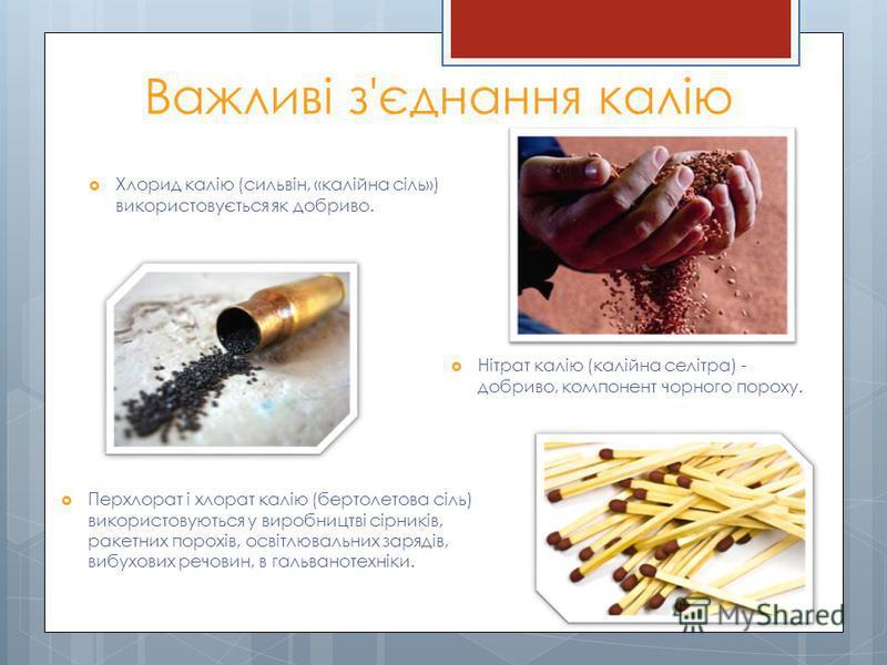 Важливі з'єднання калію Хлорид калію (сильвін, «калійна сіль») використовується як добриво. Нітрат калію (калійна селітра) - добриво, компонент чорного пороху. Перхлорат і хлорат калію (бертолетова сіль) використовуються у виробництві сірників, ракет