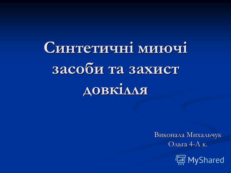 Синтетичні миючі засоби та захист довкілля Виконала Михальчук Ольга 4-А к.