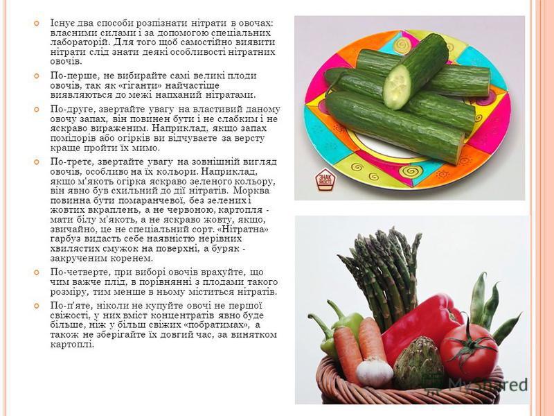 Існує два способи розпізнати нітрати в овочах: власними силами і за допомогою спеціальних лабораторій. Для того щоб самостійно виявити нітрати слід знати деякі особливості нітратних овочів. По-перше, не вибирайте самі великі плоди овочів, так як «гіг
