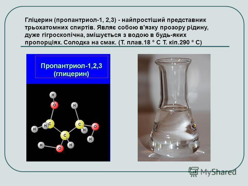 Гліцерин (пропантриол-1, 2,3) - найпростіший представник трьохатомних спиртів. Являє собою в'язку прозору рідину, дуже гігроскопічна, змішується з водою в будь-яких пропорціях. Солодка на смак. (Т. плав.18 ° C Т. кіп.290 ° C)