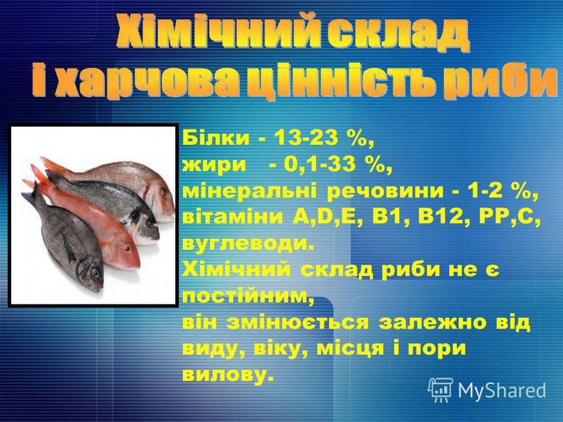Білки - 13-23 %, жири - 0,1-33 %, мінеральні речовини - 1-2 %, вітаміни А,D,Е, В1, В12, РР,С, вуглеводи. Хімічний склад риби не є постійним, він змінюється залежно від виду, віку, місця і пори вилову.
