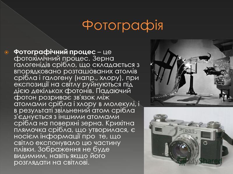 Фотографічний процес – це фотохімічний процес. Зерна галогенідів срібло, що складається з впорядковано розташованих атомів срібла і галогену (напр., хлору), при експозиції на світлу руйнуються під дією декількох фотонів. Падаючий фотон розриває зв'яз