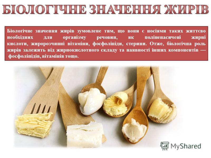 Біологічне значення жирів зумовлене тим, що вони є носіями таких життєво необхідних для організму речовин, як поліненасичені жирні кислоти, жиророзчинні вітаміни, фосфоліпіди, стерини. Отже, біологічна роль жирів залежить від жирнокислотного складу т