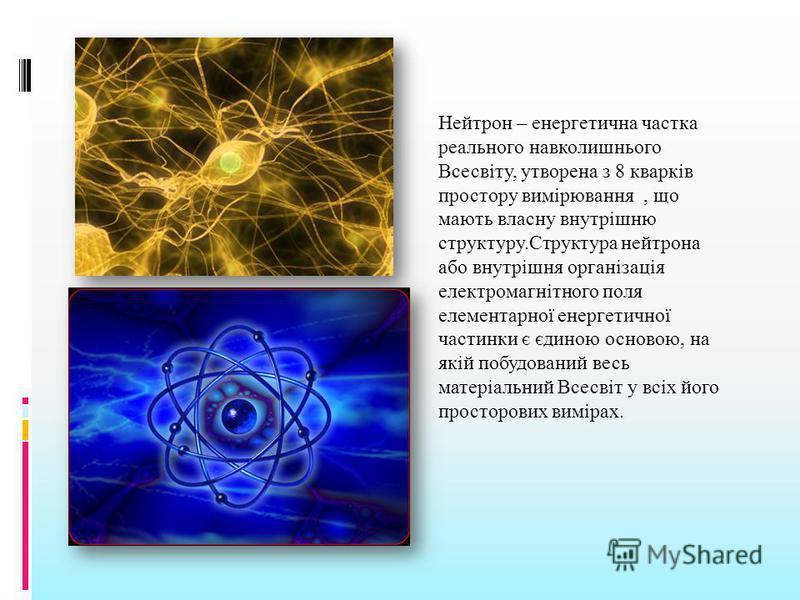 Нейтрон – енергетична частка реального навколишнього Всесвіту, утворена з 8 кварків простору вимірювання, що мають власну внутрішню структуру.Структура нейтрона або внутрішня організація електромагнітного поля елементарної енергетичної частинки є єди