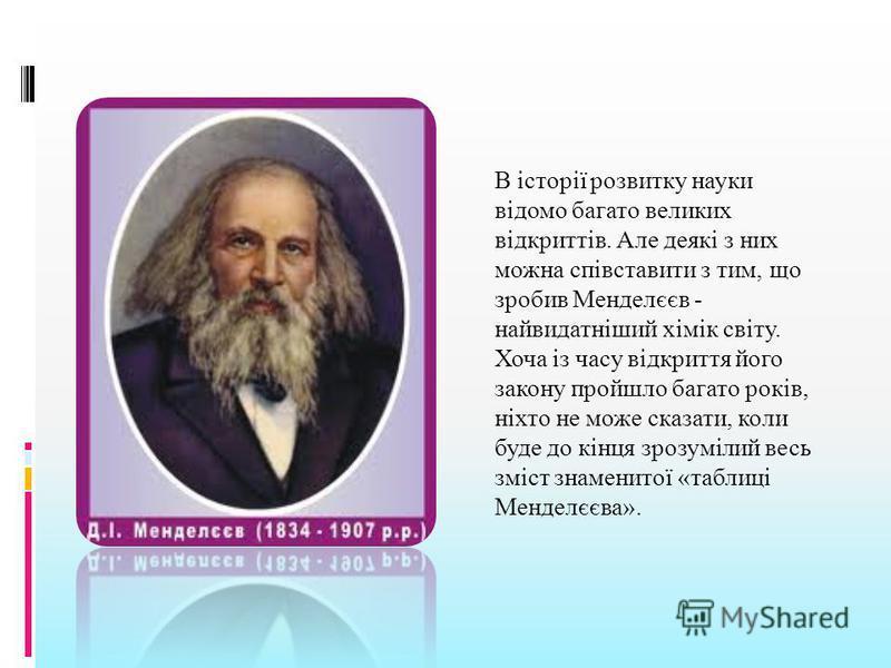 В історії розвитку науки відомо багато великих відкриттів. Але деякі з них можна співставити з тим, що зробив Менделєєв - найвидатніший хімік світу. Хоча із часу відкриття його закону пройшло багато років, ніхто не може сказати, коли буде до кінця зр