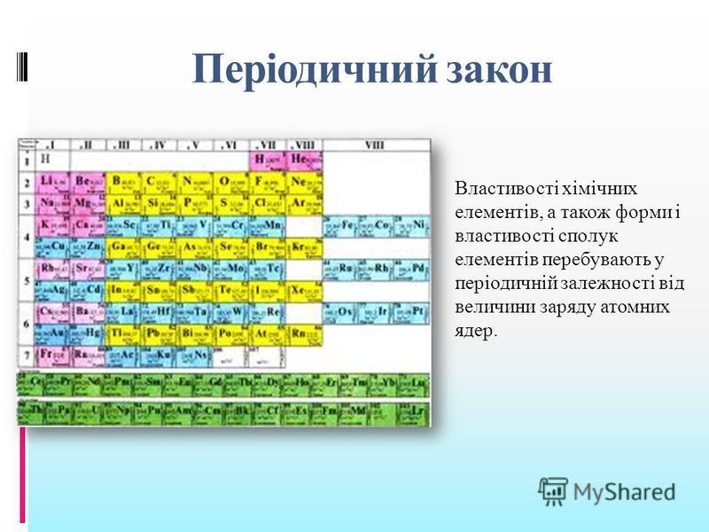 Періодичний закон Властивості хімічних елементів, а також форми і властивості сполук елементів перебувають у періодичній залежності від величини заряду атомних ядер.